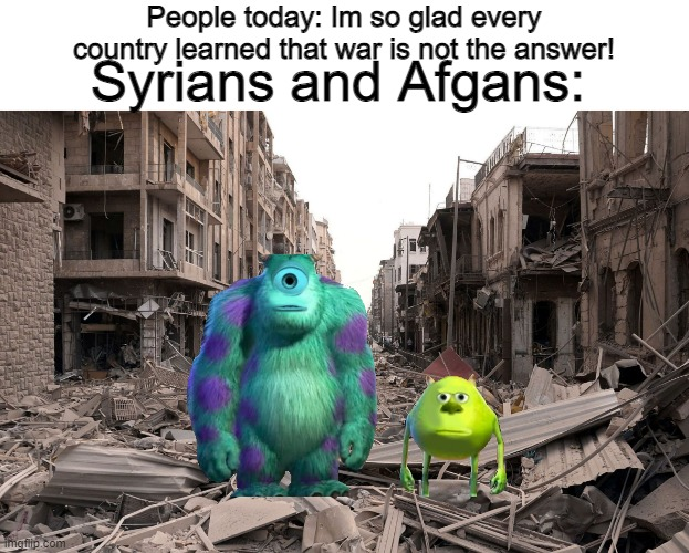 Syrians and Afgans: |  People today: Im so glad every country learned that war is not the answer! Syrians and Afgans: | image tagged in syria,war,memes,funny memes,mike wazowski face swap,afghanistan | made w/ Imgflip meme maker