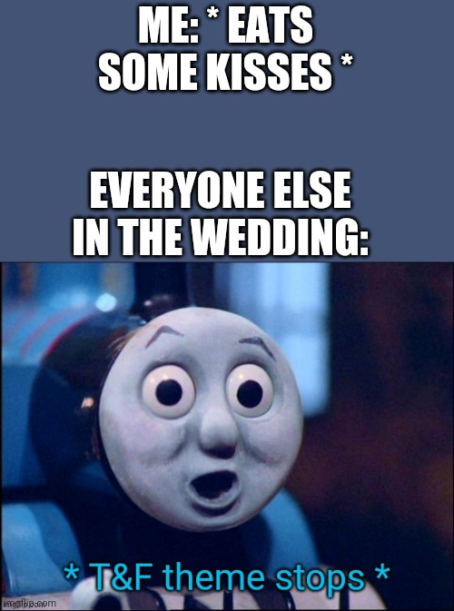 Eating Kisses in a wedding be like |  ME: * EATS SOME KISSES *; EVERYONE ELSE IN THE WEDDING: | image tagged in t f theme stops,kisses,church,wedding | made w/ Imgflip meme maker