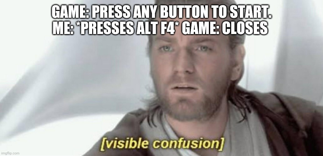 Visible Confusion |  GAME: PRESS ANY BUTTON TO START. ME: *PRESSES ALT F4* GAME: CLOSES | image tagged in visible confusion | made w/ Imgflip meme maker