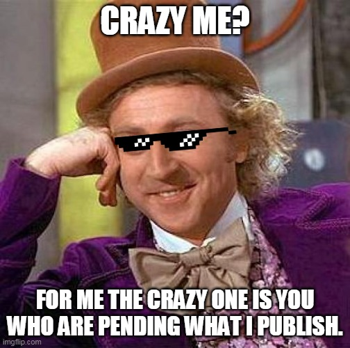live your life |  CRAZY ME? FOR ME THE CRAZY ONE IS YOU WHO ARE PENDING WHAT I PUBLISH. | image tagged in memes,creepy condescending wonka | made w/ Imgflip meme maker