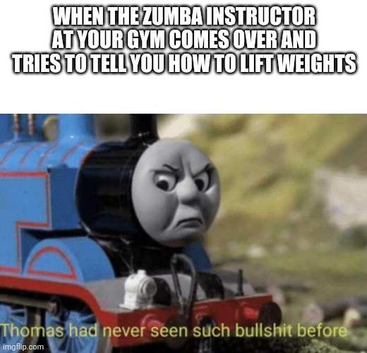 Gym |  WHEN THE ZUMBA INSTRUCTOR AT YOUR GYM COMES OVER AND TRIES TO TELL YOU HOW TO LIFT WEIGHTS | image tagged in thomas had never seen such bullshit before,gym,gym weights,fitness,fitness is my passion | made w/ Imgflip meme maker