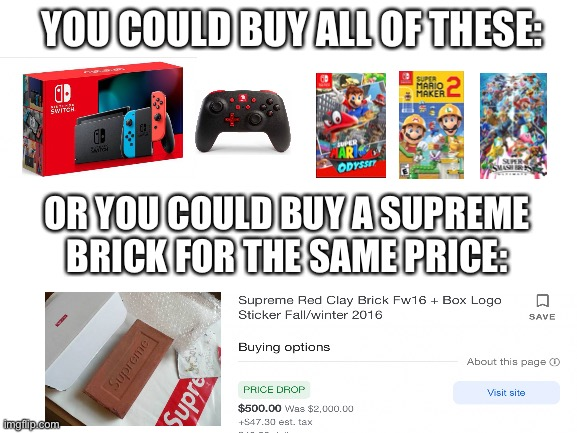 How is supreme even still in business? |  YOU COULD BUY ALL OF THESE:; OR YOU COULD BUY A SUPREME BRICK FOR THE SAME PRICE: | image tagged in blank white template,supreme,nintendo,nintendo switch,funny memes | made w/ Imgflip meme maker