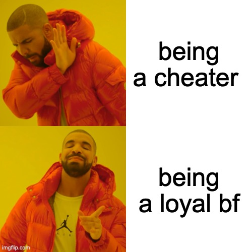 Drake Hotline Bling Meme |  being a cheater; being a loyal bf | image tagged in memes,drake hotline bling | made w/ Imgflip meme maker