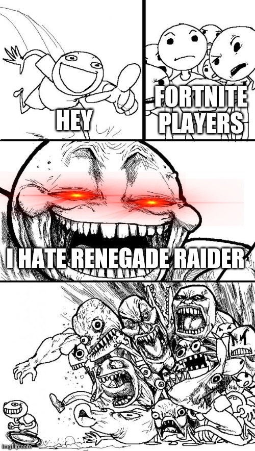 Hey Internet Meme |  FORTNITE PLAYERS; HEY; I HATE RENEGADE RAIDER | image tagged in memes,hey internet | made w/ Imgflip meme maker