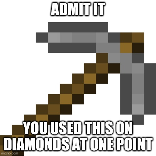 PAIN! |  ADMIT IT; YOU USED THIS ON DIAMONDS AT ONE POINT | image tagged in stone pickaxe | made w/ Imgflip meme maker