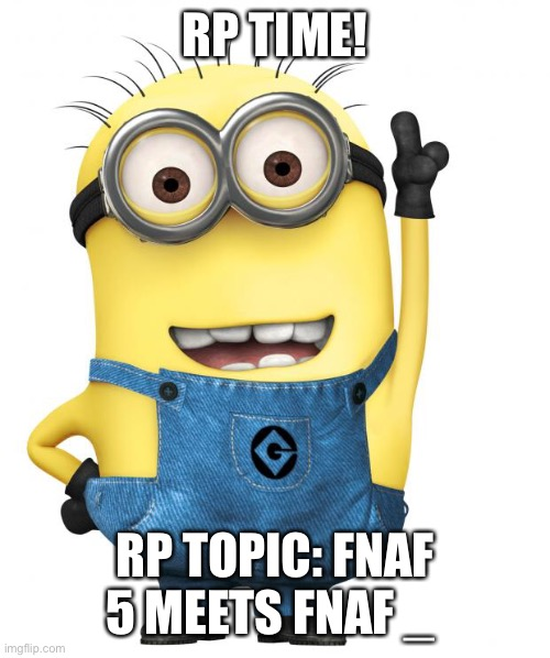 :DDD |  RP TIME! RP TOPIC: FNAF 5 MEETS FNAF _ | image tagged in minions | made w/ Imgflip meme maker