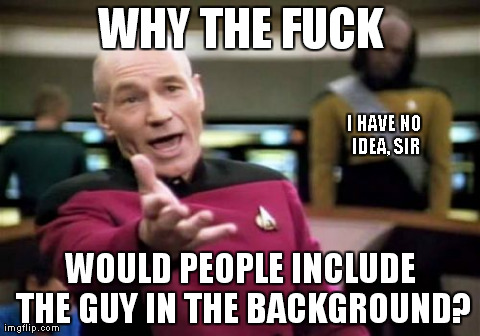 Yes, it was deliberate. | WHY THE F**K WOULD PEOPLE INCLUDE THE GUY IN THE BACKGROUND? I HAVE NO IDEA, SIR | image tagged in memes,picard wtf | made w/ Imgflip meme maker