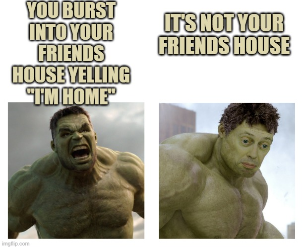 "Hulk angry then realizes he's wrong |  YOU BURST INTO YOUR FRIENDS HOUSE YELLING ""I'M HOME""; IT'S NOT YOUR FRIENDS HOUSE 