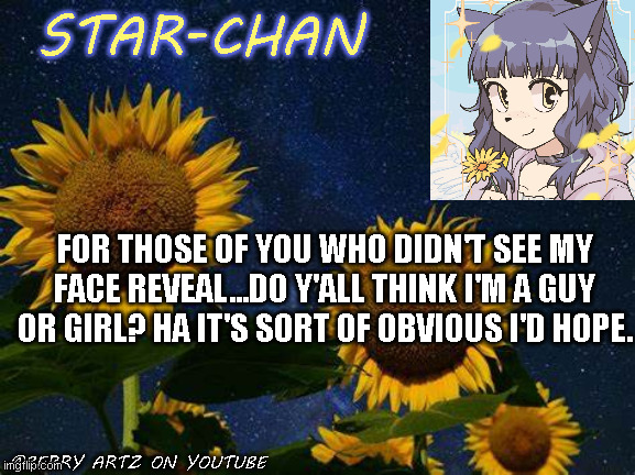 :P |  FOR THOSE OF YOU WHO DIDN'T SEE MY FACE REVEAL...DO Y'ALL THINK I'M A GUY OR GIRL? HA IT'S SORT OF OBVIOUS I'D HOPE. | image tagged in star-chan's announcement template | made w/ Imgflip meme maker