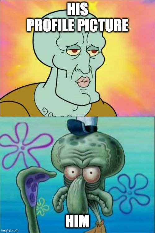 Squidward Meme |  HIS PROFILE PICTURE; HIM | image tagged in memes,squidward | made w/ Imgflip meme maker