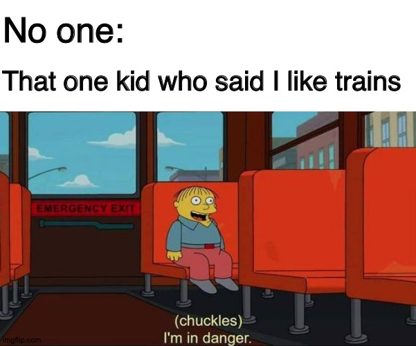 DANGER |  No one:; That one kid who said I like trains | image tagged in i'm in danger blank place above,the simpsons,asdfmovie,asdf movie,i like trains,memes | made w/ Imgflip meme maker
