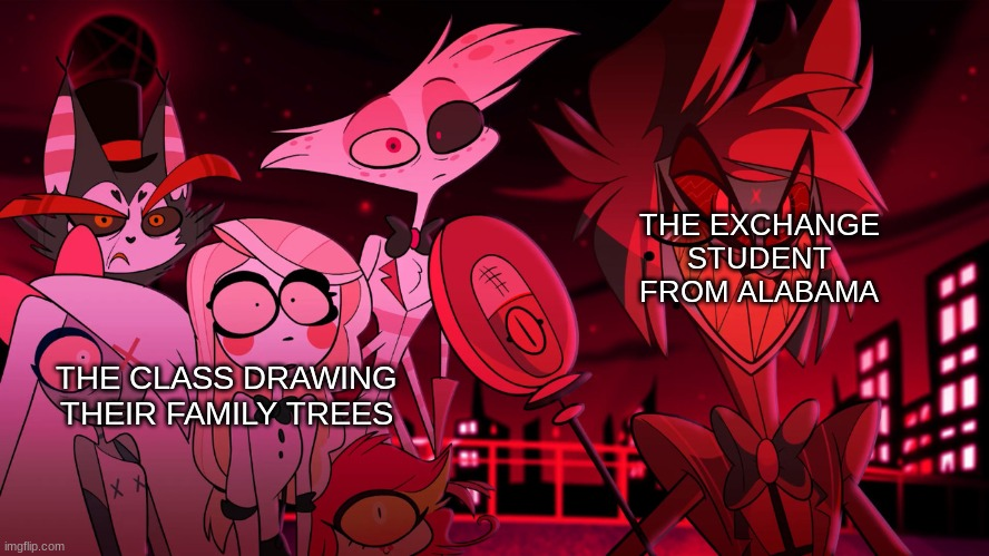 Alastor Hazbin Hotel |  THE EXCHANGE STUDENT FROM ALABAMA; THE CLASS DRAWING THEIR FAMILY TREES | image tagged in alastor hazbin hotel | made w/ Imgflip meme maker