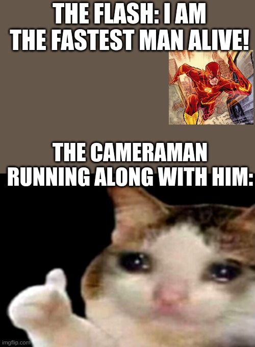 Sad cat thumbs up |  THE FLASH: I AM THE FASTEST MAN ALIVE! THE CAMERAMAN RUNNING ALONG WITH HIM: | image tagged in sad cat thumbs up | made w/ Imgflip meme maker