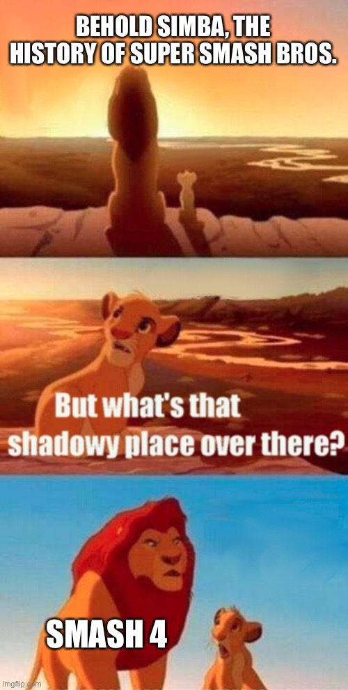 The history of Super Smash Bros. |  BEHOLD SIMBA, THE HISTORY OF SUPER SMASH BROS. SMASH 4 | image tagged in memes,simba shadowy place,super smash bros | made w/ Imgflip meme maker