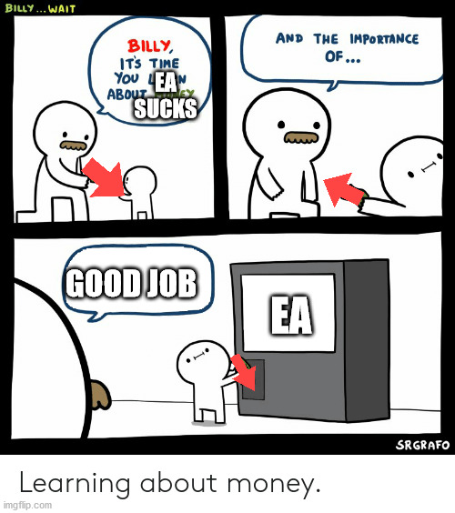 ea sucks |  EA SUCKS; GOOD JOB; EA | image tagged in billy learning about money | made w/ Imgflip meme maker