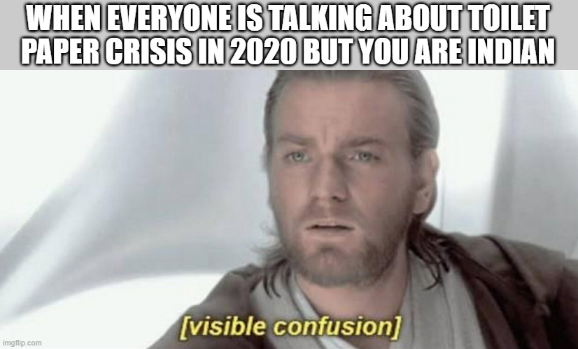 Visible Confusion |  WHEN EVERYONE IS TALKING ABOUT TOILET PAPER CRISIS IN 2020 BUT YOU ARE INDIAN | image tagged in visible confusion | made w/ Imgflip meme maker