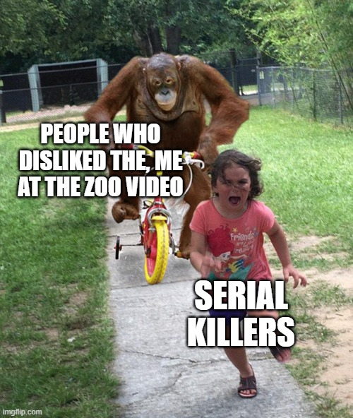 Orangutan chasing girl on a tricycle |  PEOPLE WHO DISLIKED THE, ME AT THE ZOO VIDEO; SERIAL KILLERS | image tagged in orangutan chasing girl on a tricycle | made w/ Imgflip meme maker
