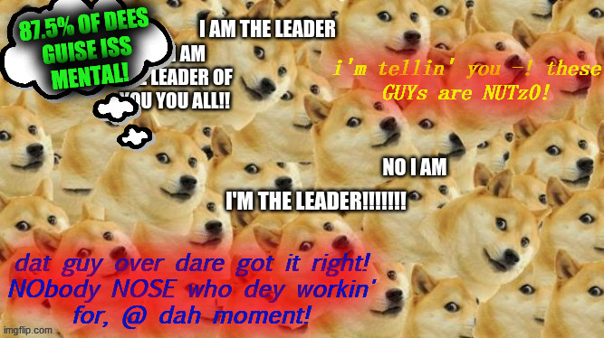 Arguing multi doge | i'm tellin' you -! these GUYs are NUTz0! dat guy over dare got it right! NObody NOSE who dey workin' for, @ dah moment! 87.5% OF DEES GUISE  | image tagged in arguing multi doge | made w/ Imgflip meme maker
