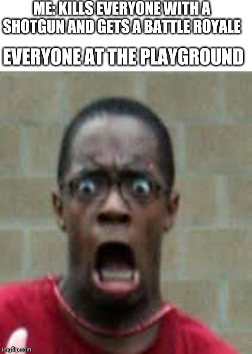 Guys I got a battle royale |  ME: KILLS EVERYONE WITH A SHOTGUN AND GETS A BATTLE ROYALE; EVERYONE AT THE PLAYGROUND | image tagged in scared black guy | made w/ Imgflip meme maker