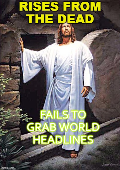 Rises from the Dead; Fails to grab world headlines |  RISES FROM THE DEAD; FAILS TO GRAB WORLD HEADLINES | image tagged in jesus tomb | made w/ Imgflip meme maker
