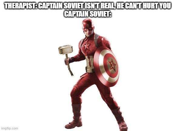 CAPTAIN SOVIET!! |  THERAPIST: CAPTAIN SOVIET ISN'T REAL, HE CAN'T HURT YOU CAPTAIN SOVIET: | image tagged in captain america,soviet union,therapist | made w/ Imgflip meme maker