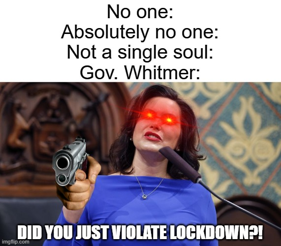 Fascist Whitmer memes will always be funny to me |  No one: Absolutely no one: Not a single soul: Gov. Whitmer:; DID YOU JUST VIOLATE LOCKDOWN?! | image tagged in whitmer,fascist,michigan | made w/ Imgflip meme maker