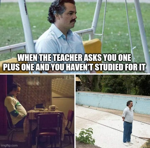 Sad Pablo Escobar Meme |  WHEN THE TEACHER ASKS YOU ONE PLUS ONE AND YOU HAVEN'T STUDIED FOR IT | image tagged in memes,sad pablo escobar | made w/ Imgflip meme maker