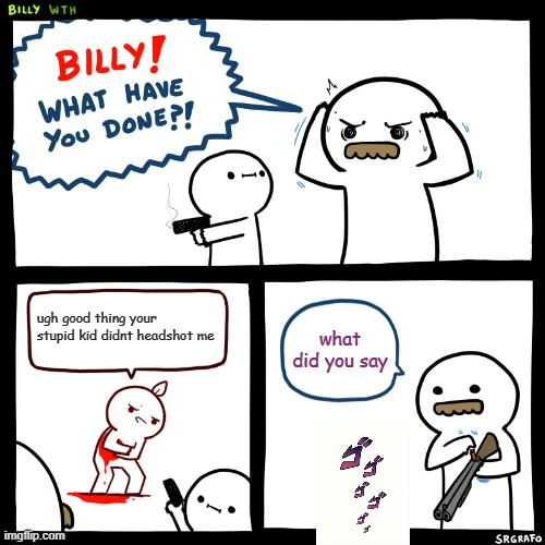 Billy, What Have You Done |  ugh good thing your stupid kid didnt headshot me; what did you say | image tagged in billy what have you done | made w/ Imgflip meme maker