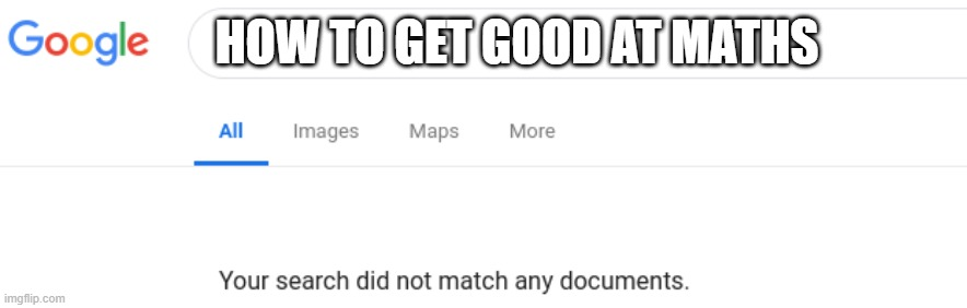 Google No Results |  HOW TO GET GOOD AT MATHS | image tagged in google no results | made w/ Imgflip meme maker