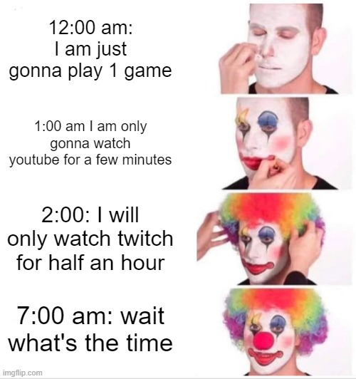 relatable |  12:00 am: I am just gonna play 1 game; 1:00 am I am only gonna watch youtube for a few minutes; 2:00: I will only watch twitch for half an hour; 7:00 am: wait what's the time | image tagged in memes,clown applying makeup | made w/ Imgflip meme maker