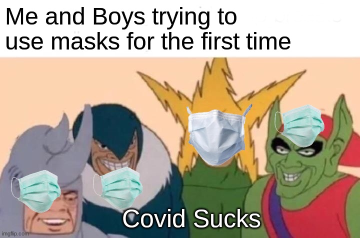 Me and the Boys |  Me and Boys trying to use masks for the first time; Covid Sucks | image tagged in memes,me and the boys | made w/ Imgflip meme maker