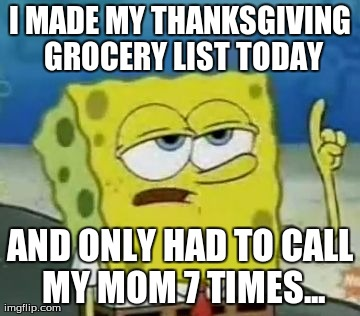 Ill Have You Know Spongebob Meme | I MADE MY THANKSGIVING GROCERY LIST TODAY AND ONLY HAD TO CALL MY MOM 7 TIMES... | image tagged in memes,ill have you know spongebob,AdviceAnimals | made w/ Imgflip meme maker