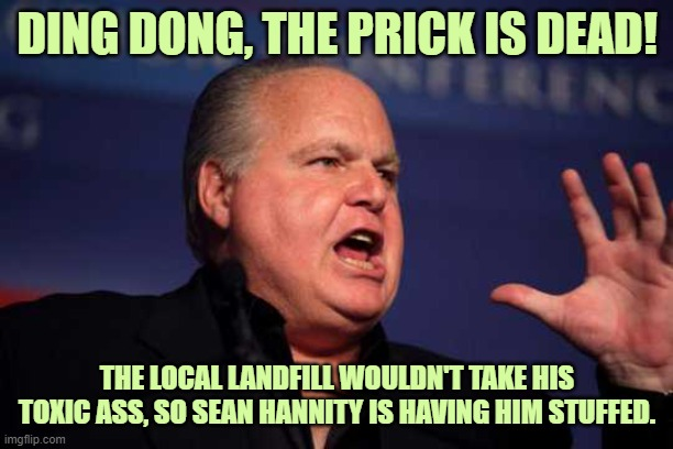 Rush limbaugh |  DING DONG, THE PRICK IS DEAD! THE LOCAL LANDFILL WOULDN'T TAKE HIS TOXIC ASS, SO SEAN HANNITY IS HAVING HIM STUFFED. | image tagged in rush limbaugh,gop,alt right,all lives matter,black lives matter | made w/ Imgflip meme maker