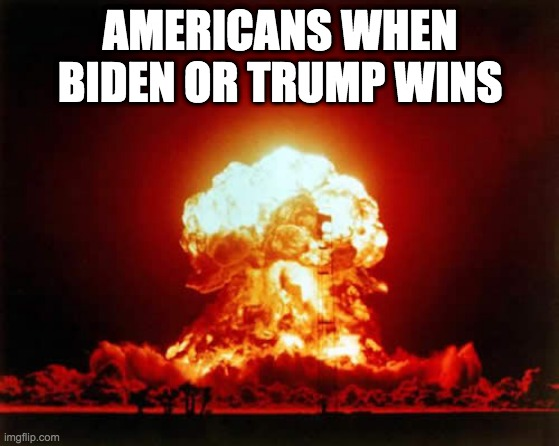 Nuclear Explosion |  AMERICANS WHEN BIDEN OR TRUMP WINS | image tagged in memes,nuclear explosion | made w/ Imgflip meme maker