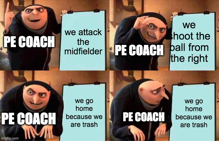 Gru's Plan Meme |  we attack the midfielder; we shoot the ball from the right; PE COACH; PE COACH; we go home because we are trash; we go home because we are trash; PE COACH; PE COACH | image tagged in memes,gru's plan | made w/ Imgflip meme maker