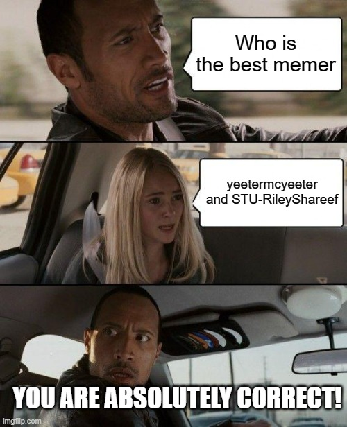 Thanks! |  Who is the best memer; yeetermcyeeter and STU-RileyShareef; YOU ARE ABSOLUTELY CORRECT! | image tagged in memes,the rock driving,thanks | made w/ Imgflip meme maker