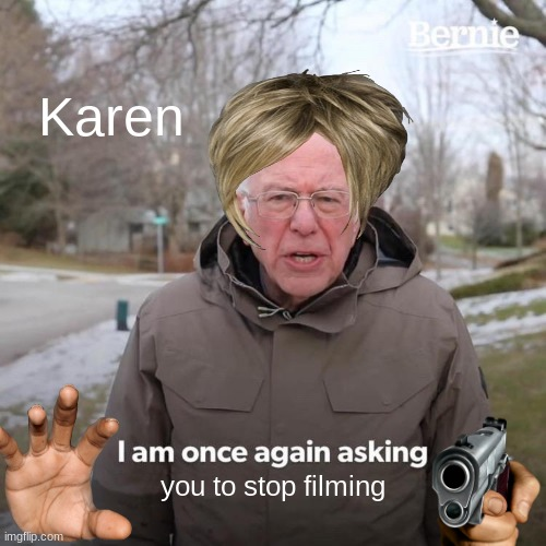 Bernie I Am Once Again Asking For Your Support |  Karen; you to stop filming | image tagged in memes,bernie i am once again asking for your support | made w/ Imgflip meme maker