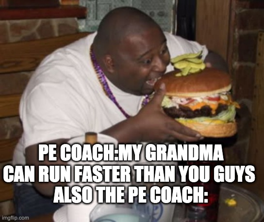 Fat guy eating burger |  PE COACH:MY GRANDMA CAN RUN FASTER THAN YOU GUYS  ALSO THE PE COACH: | image tagged in fat guy eating burger | made w/ Imgflip meme maker