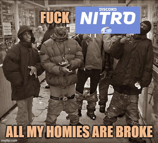 Fuck discord nitro |  FUCK; ALL MY HOMIES ARE BROKE | image tagged in all my homies hate | made w/ Imgflip meme maker
