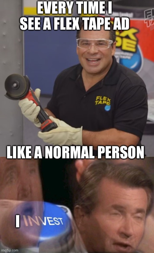 EVERY TIME I SEE A FLEX TAPE AD; LIKE A NORMAL PERSON; I | image tagged in phil swift flex tape,invest | made w/ Imgflip meme maker