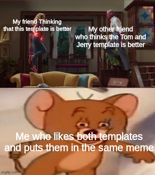 WandaJerry Meme |  My other friend who thinks the Tom and Jerry template is better; My friend Thinking that this template is better; Me who likes both templates and puts them in the same meme | image tagged in memes,wandavision,tom and jerry | made w/ Imgflip meme maker
