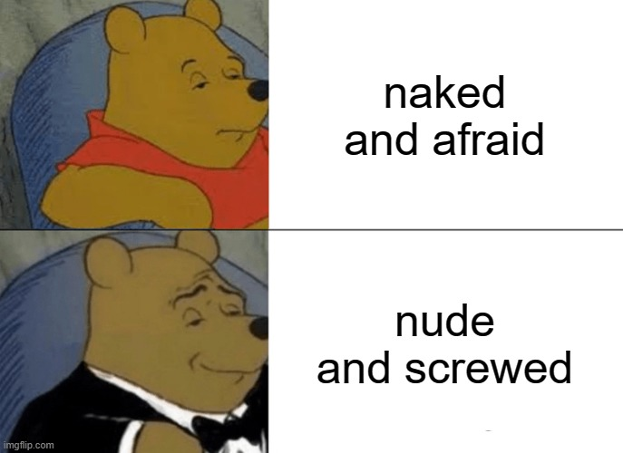 Tuxedo Winnie The Pooh Meme |  naked and afraid; nude and screwed | image tagged in memes,tuxedo winnie the pooh | made w/ Imgflip meme maker