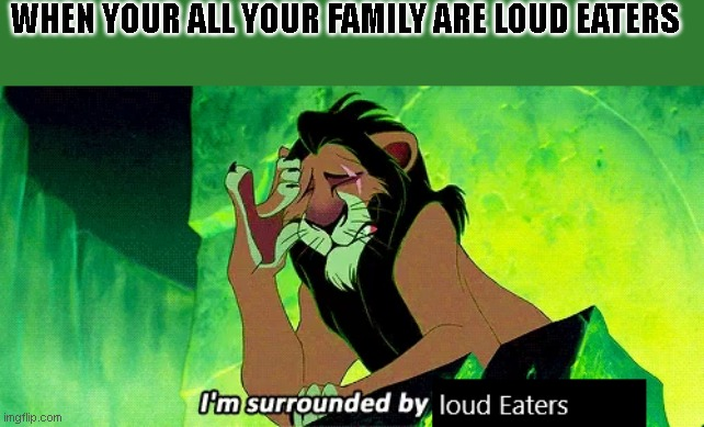 Loud Eater |  WHEN YOUR ALL YOUR FAMILY ARE LOUD EATERS | image tagged in annoying | made w/ Imgflip meme maker