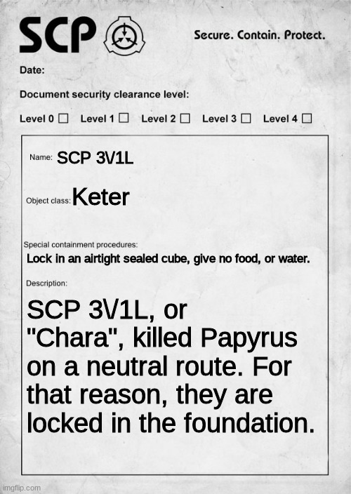 "SCP Document |  SCP 3\/1L; Keter; Lock in an airtight sealed cube, give no food, or water. SCP 3\/1L, or ""Chara"", killed Papyrus on a neutral route. For that reason, they are locked in the foundation. 
