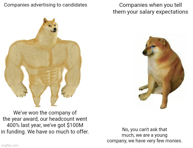 Buff Doge vs. Cheems Meme |  Companies advertising to candidates; Companies when you tell them your salary expectations; We've won the company of the year award, our headcount went 400% last year, we've got $100M in funding. We have so much to offer. No, you can't ask that much, we are a young company, we have very few monies. | image tagged in memes,buff doge vs cheems,memes | made w/ Imgflip meme maker
