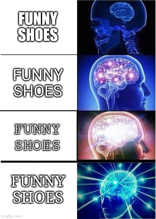 FUNNY SHOES |  FUNNY SHOES; FUNNY SHOES; FUNNY SHOES; FUNNY SHOES | image tagged in memes,expanding brain | made w/ Imgflip meme maker