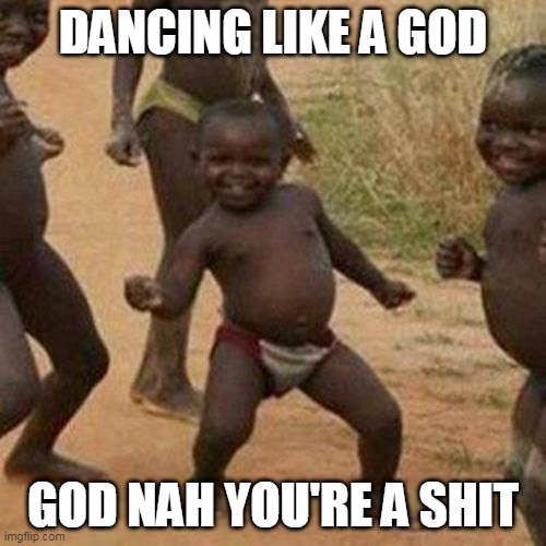 Third World Success Kid Meme |  DANCING LIKE A GOD; GOD NAH YOU'RE A SHIT | image tagged in memes,third world success kid | made w/ Imgflip meme maker