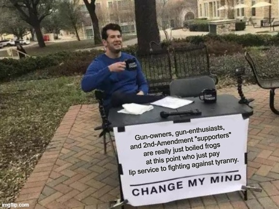 "Gun-enthusiasts |  Gun-owners, gun-enthusiasts, and 2nd-Amendment ""supporters"" are really just boiled frogs at this point who just pay lip service to fighting against tyranny. 