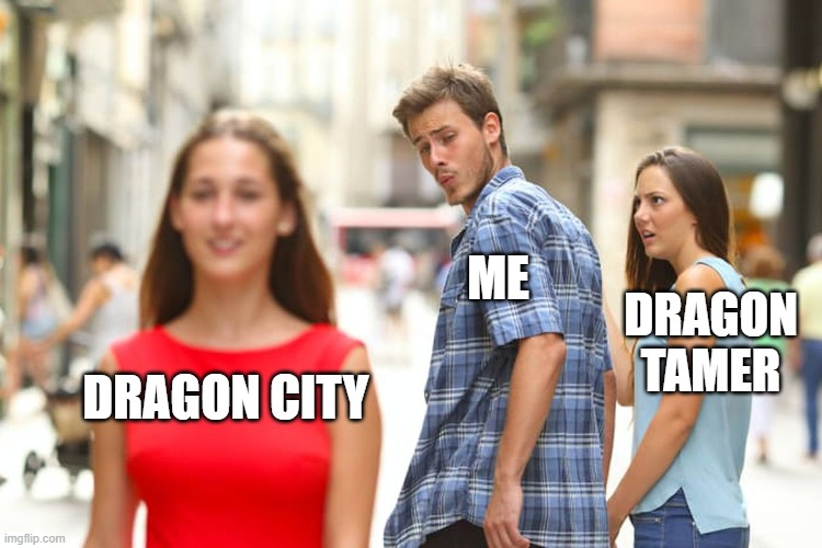 Me while on my iPad |  ME; DRAGON TAMER; DRAGON CITY | image tagged in memes,distracted boyfriend,ripoff | made w/ Imgflip meme maker
