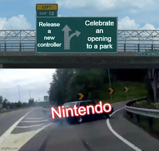 Left Exit 12 Off Ramp Meme |  Release a new controller; Celebrate an opening to a park; Nintendo | image tagged in memes,left exit 12 off ramp | made w/ Imgflip meme maker